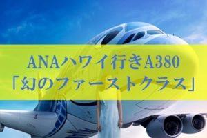 ANAハワイ行きA380 幻のファーストクラス航空券
